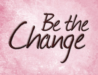 """be the change"""